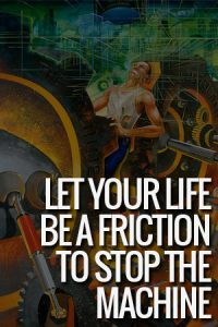 Let Your Life Be a Friction To Stop The Machine