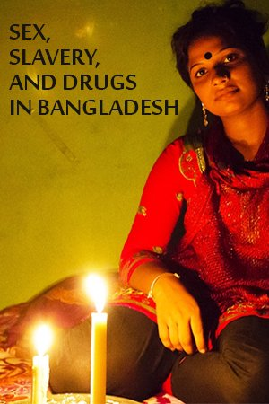 Sex, Slavery, and Drugs in Bangladesh