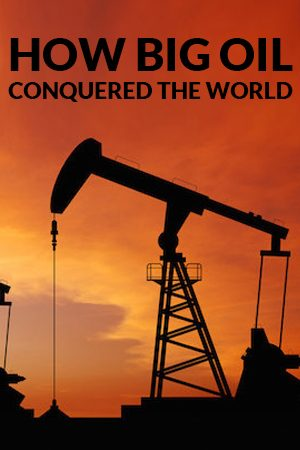 How Big Oil Conquered the World
